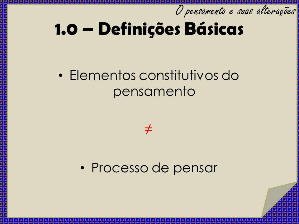 Elementos constitutivos do pensamento: - Conceito - Juízo - Raciocínio Processo de pensar: - Curso - Forma - Conteúdo O pensamento e suas alterações 1.0 – Definições Básicas