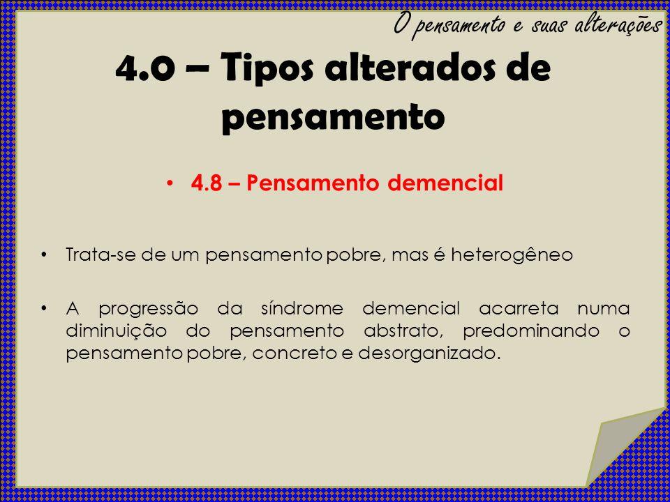4.8 – Pensamento demencial Trata-se de um pensamento pobre, mas é heterogêneo A progressão da síndrome demencial acarreta numa diminuição do pensament