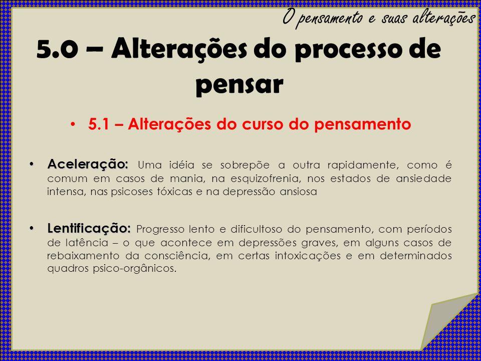 5.1 – Alterações do curso do pensamento Aceleração: Aceleração: Uma idéia se sobrepõe a outra rapidamente, como é comum em casos de mania, na esquizof