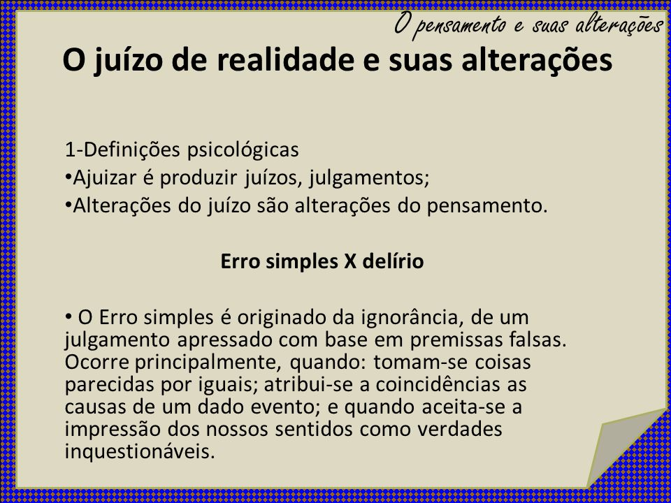 O juízo de realidade e suas alterações 1-Definições psicológicas Ajuizar é produzir juízos, julgamentos; Alterações do juízo são alterações do pensame