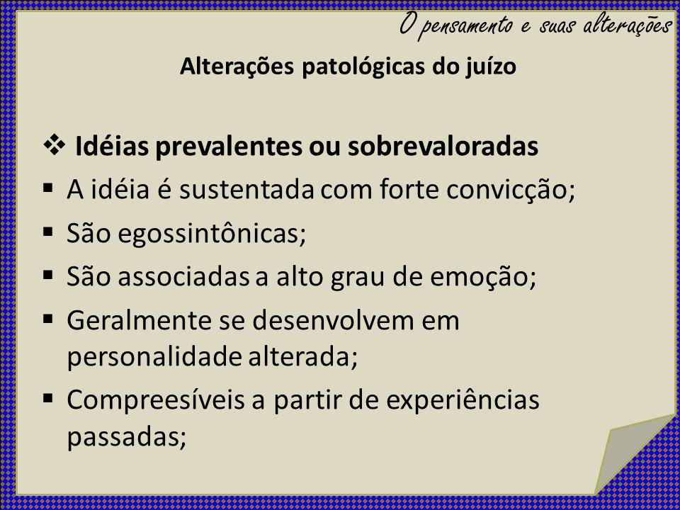 Alterações patológicas do juízo Idéias prevalentes ou sobrevaloradas A idéia é sustentada com forte convicção; São egossintônicas; São associadas a al