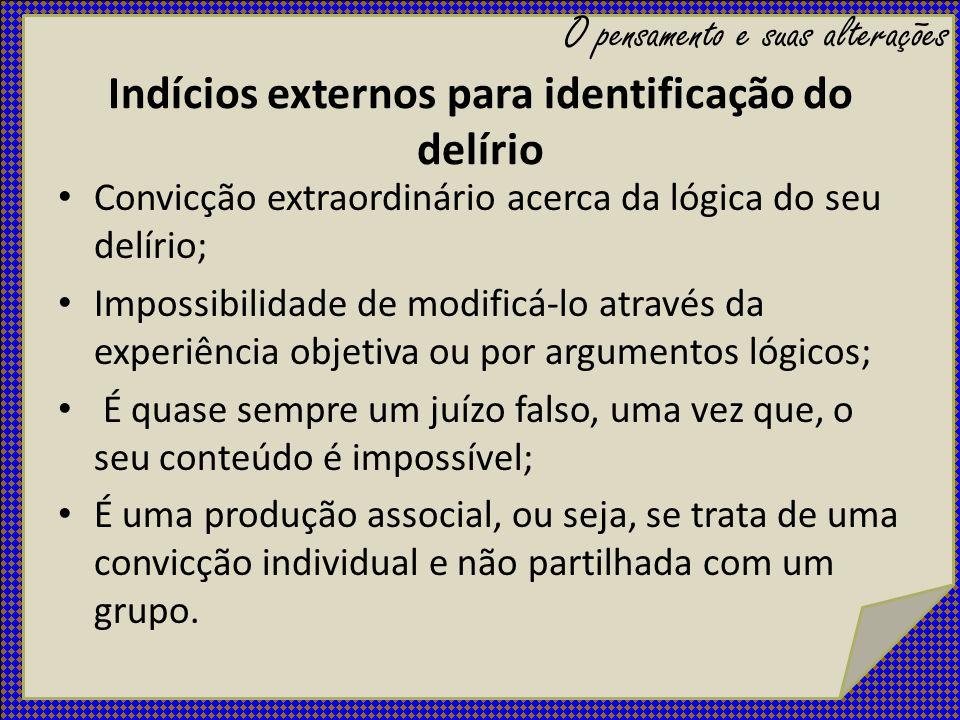 Indícios externos para identificação do delírio Convicção extraordinário acerca da lógica do seu delírio; Impossibilidade de modificá-lo através da ex
