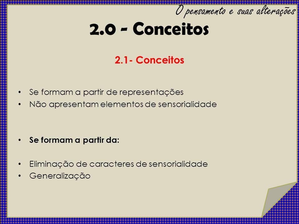 2.0 - Conceitos 2.1- Conceitos Se formam a partir de representações Não apresentam elementos de sensorialidade Se formam a partir da: Eliminação de ca