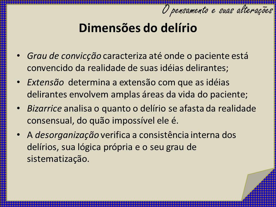 Dimensões do delírio Grau de convicção caracteriza até onde o paciente está convencido da realidade de suas idéias delirantes; Extensão determina a ex