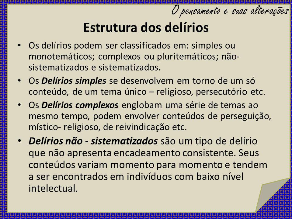 Estrutura dos delírios Os delírios podem ser classificados em: simples ou monotemáticos; complexos ou pluritemáticos; não- sistematizados e sistematiz