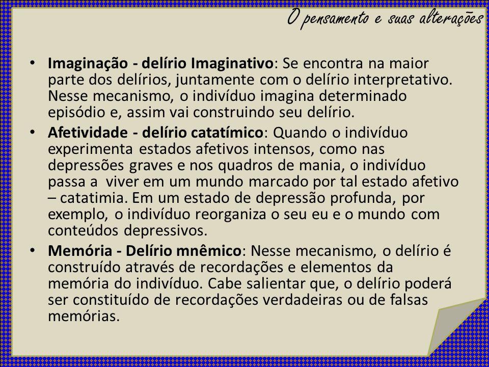 Imaginação - delírio Imaginativo: Se encontra na maior parte dos delírios, juntamente com o delírio interpretativo. Nesse mecanismo, o indivíduo imagi