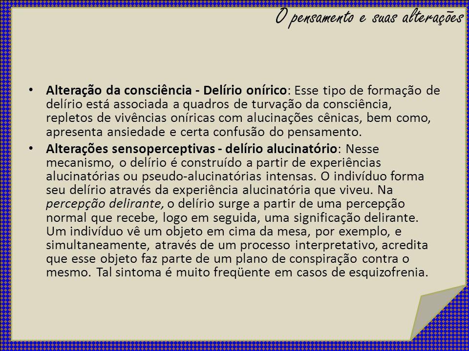 Alteração da consciência - Delírio onírico: Esse tipo de formação de delírio está associada a quadros de turvação da consciência, repletos de vivência