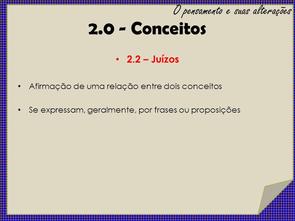 2.2 – Juízos Afirmação de uma relação entre dois conceitos Se expressam, geralmente, por frases ou proposições O pensamento e suas alterações 2.0 - Co
