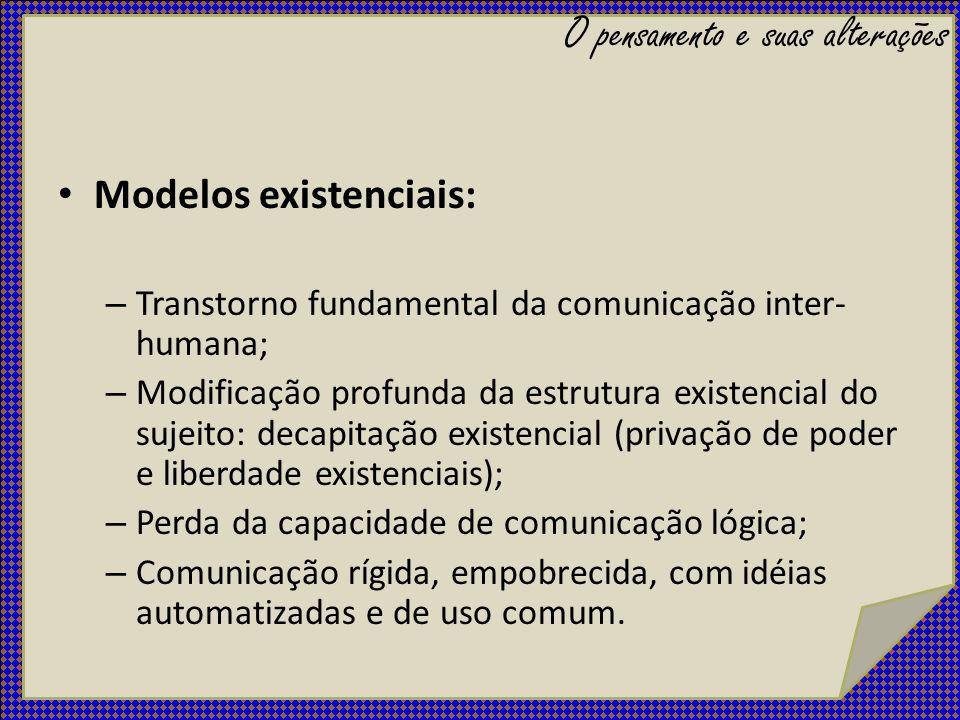 Modelos existenciais: – Transtorno fundamental da comunicação inter- humana; – Modificação profunda da estrutura existencial do sujeito: decapitação e