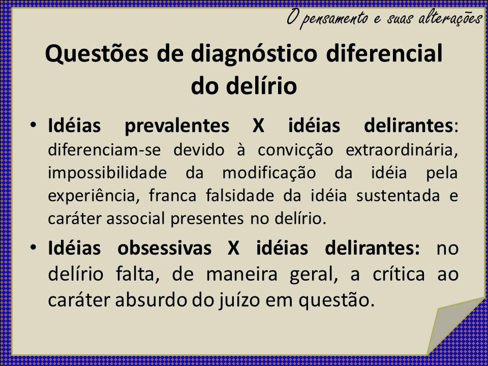 Questões de diagnóstico diferencial do delírio Idéias prevalentes X idéias delirantes: diferenciam-se devido à convicção extraordinária, impossibilida