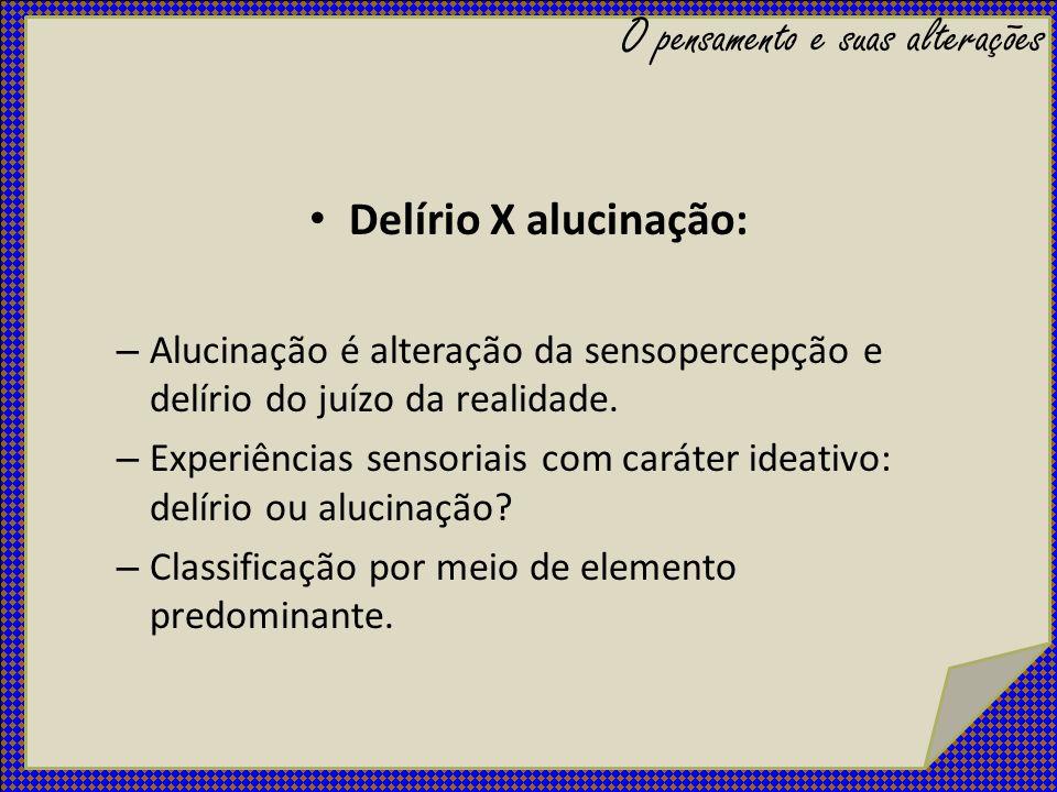 Delírio X alucinação: – Alucinação é alteração da sensopercepção e delírio do juízo da realidade. – Experiências sensoriais com caráter ideativo: delí