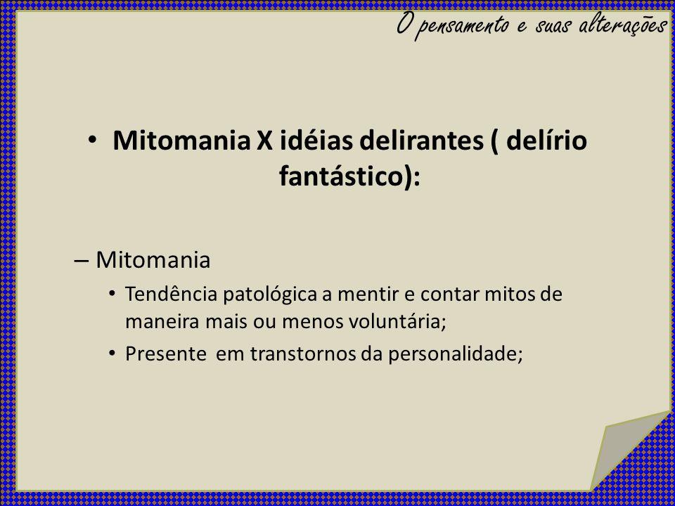 Mitomania X idéias delirantes ( delírio fantástico): – Mitomania Tendência patológica a mentir e contar mitos de maneira mais ou menos voluntária; Pre