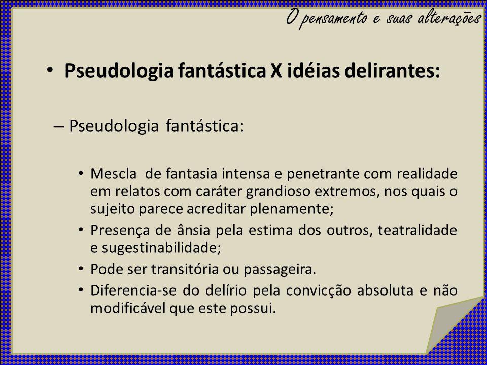 Pseudologia fantástica X idéias delirantes: – Pseudologia fantástica: Mescla de fantasia intensa e penetrante com realidade em relatos com caráter gra