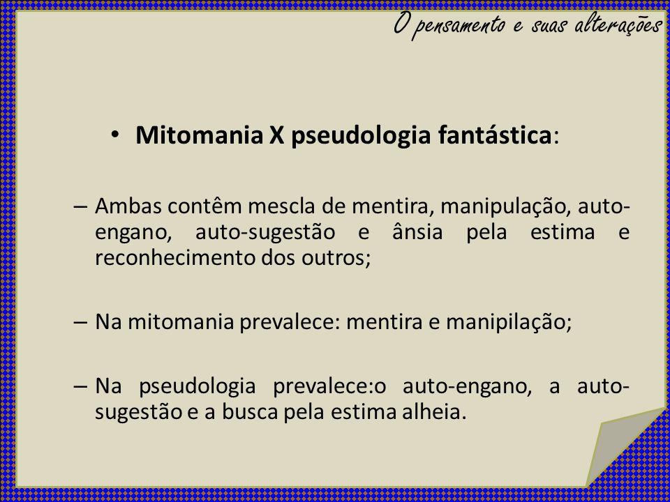 Mitomania X pseudologia fantástica: – Ambas contêm mescla de mentira, manipulação, auto- engano, auto-sugestão e ânsia pela estima e reconhecimento do