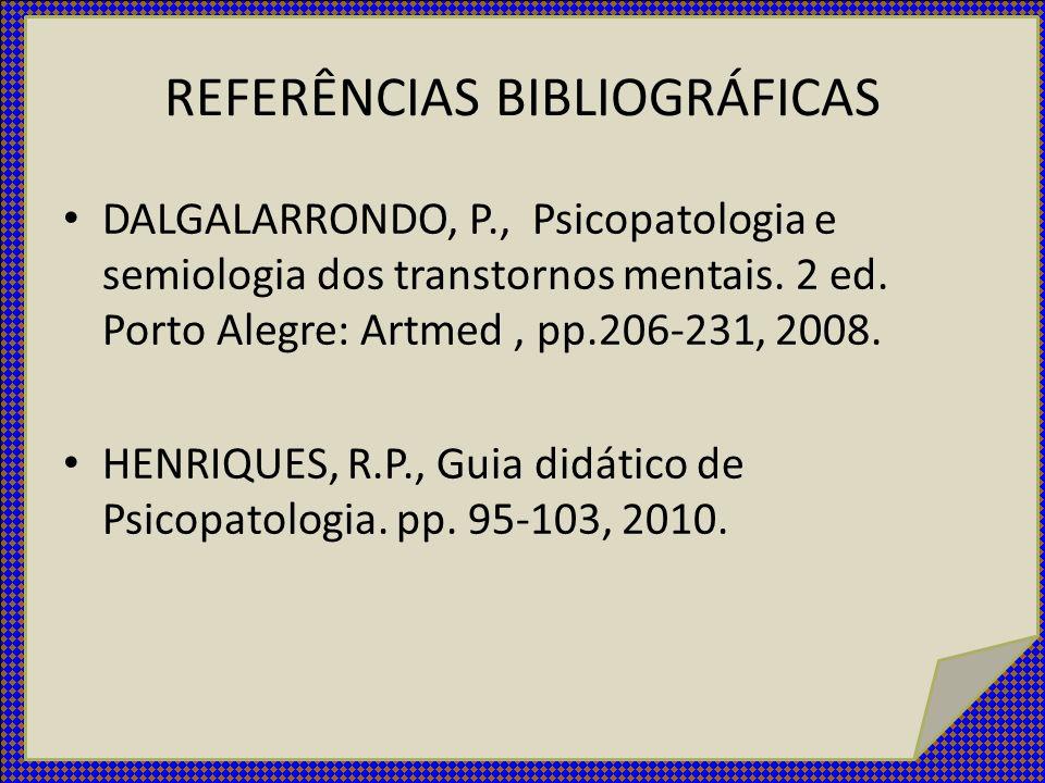 REFERÊNCIAS BIBLIOGRÁFICAS DALGALARRONDO, P., Psicopatologia e semiologia dos transtornos mentais. 2 ed. Porto Alegre: Artmed, pp.206-231, 2008. HENRI