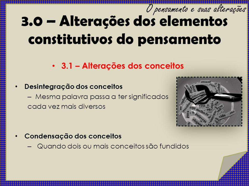 3.0 – Alterações dos elementos constitutivos do pensamento 3.1 – Alterações dos conceitos Desintegração dos conceitos – Mesma palavra passa a ter sign
