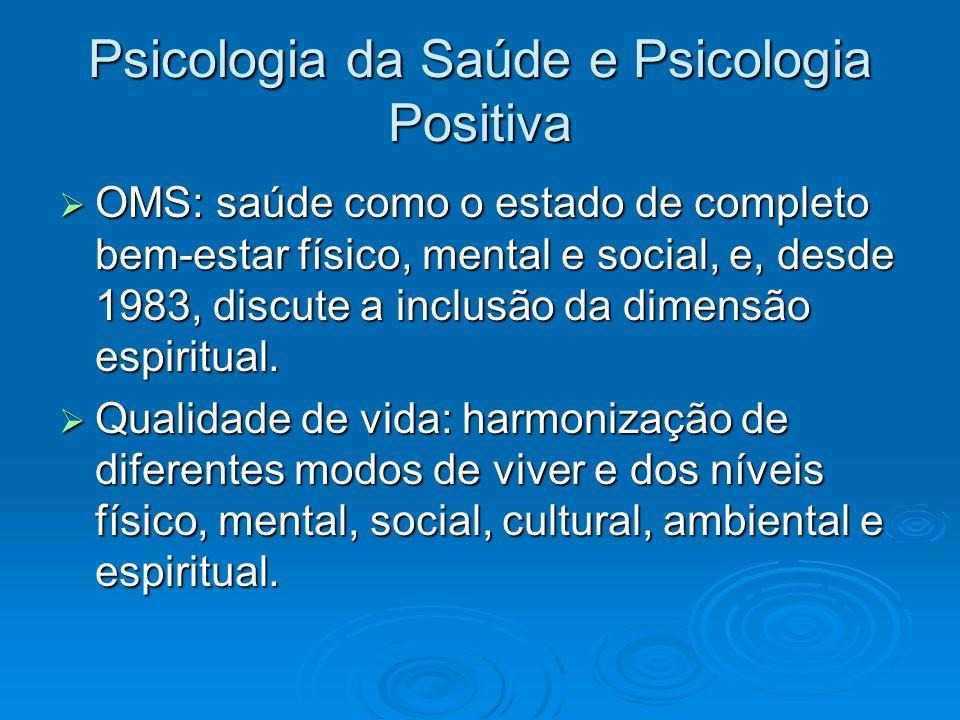 Psicologia da Saúde e Psicologia Positiva OMS: saúde como o estado de completo bem-estar físico, mental e social, e, desde 1983, discute a inclusão da