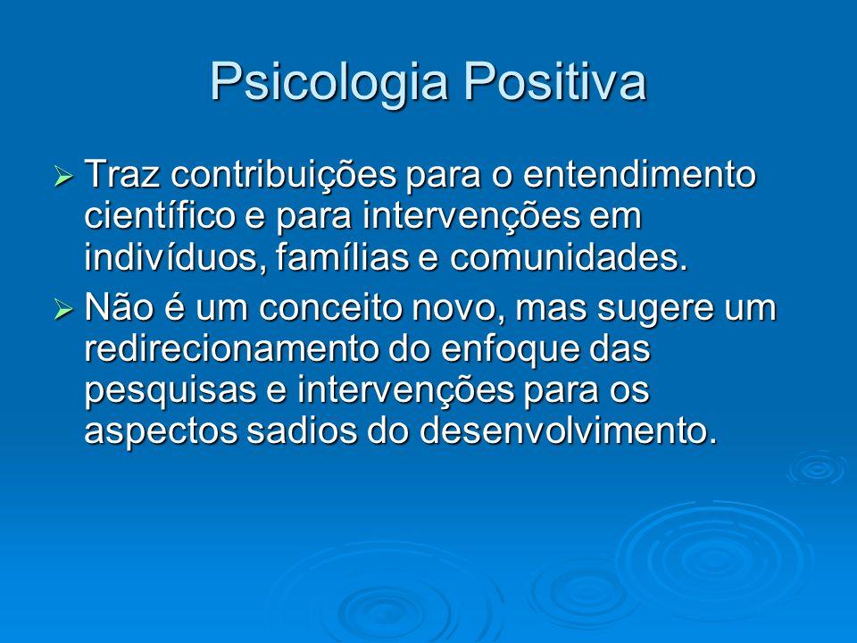 Psicologia Positiva Traz contribuições para o entendimento científico e para intervenções em indivíduos, famílias e comunidades. Traz contribuições pa