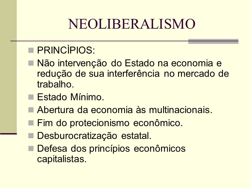 NEOLIBERALISMO PRINCÌPIOS: Não intervenção do Estado na economia e redução de sua interferência no mercado de trabalho. Estado Mínimo. Abertura da eco