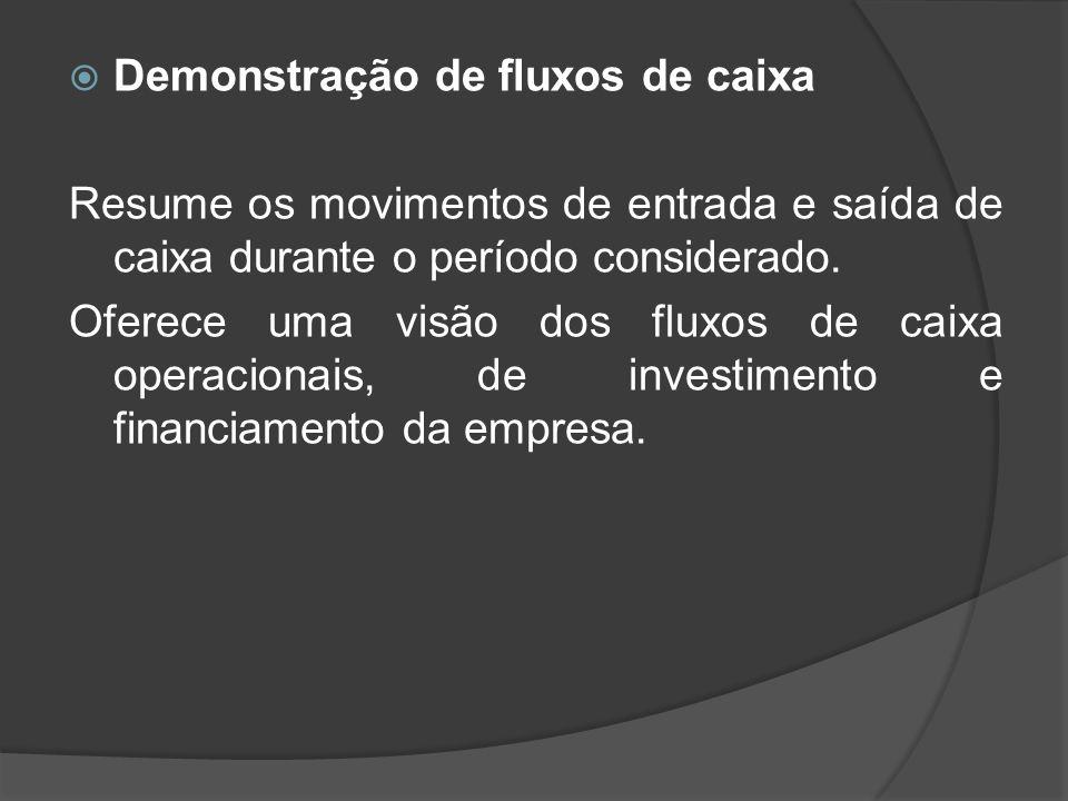 Demonstração de fluxos de caixa Resume os movimentos de entrada e saída de caixa durante o período considerado. Oferece uma visão dos fluxos de caixa
