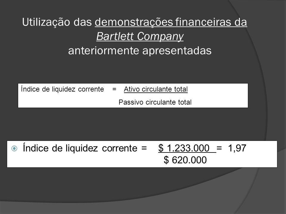 Índice de liquidez corrente = $ 1.233.000 = 1,97 $ 620.000 Índice de liquidez corrente = Ativo circulante total Passivo circulante total Utilização da