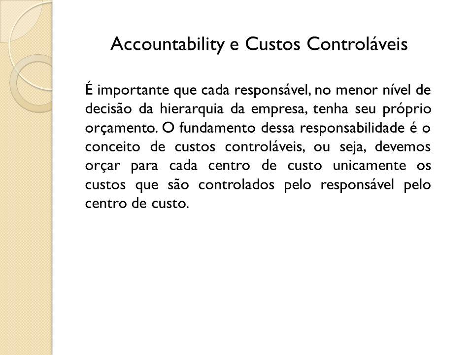Accountability e Custos Controláveis É importante que cada responsável, no menor nível de decisão da hierarquia da empresa, tenha seu próprio orçament