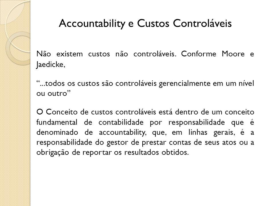 Accountability e Custos Controláveis Não existem custos não controláveis. Conforme Moore e Jaedicke,...todos os custos são controláveis gerencialmente