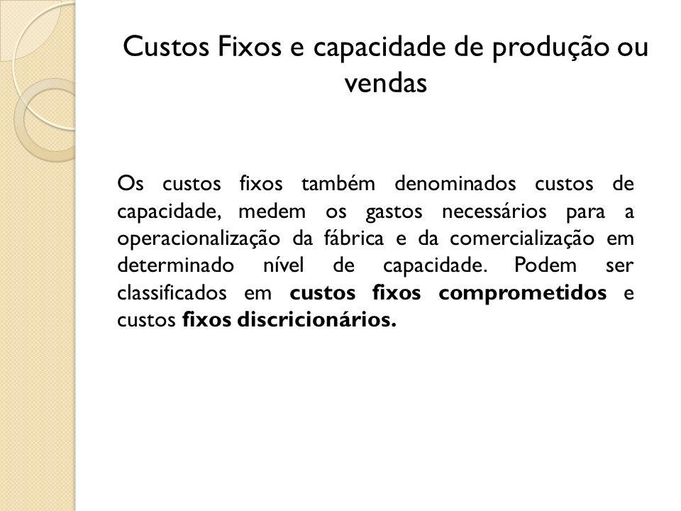 Custos Fixos e capacidade de produção ou vendas Os custos fixos também denominados custos de capacidade, medem os gastos necessários para a operaciona