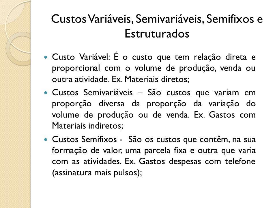 Custos Variáveis, Semivariáveis, Semifixos e Estruturados Custo Variável: É o custo que tem relação direta e proporcional com o volume de produção, ve