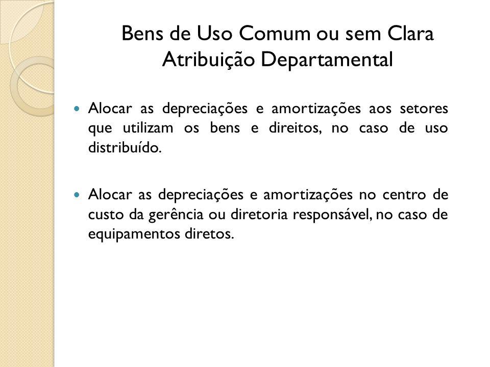 Bens de Uso Comum ou sem Clara Atribuição Departamental Alocar as depreciações e amortizações aos setores que utilizam os bens e direitos, no caso de