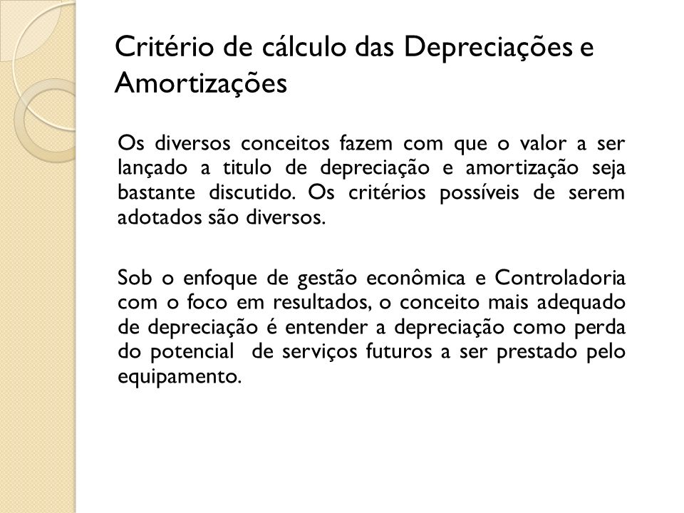Critério de cálculo das Depreciações e Amortizações Os diversos conceitos fazem com que o valor a ser lançado a titulo de depreciação e amortização se