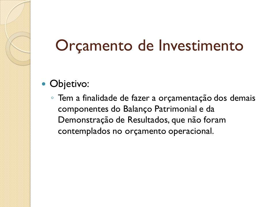 Orçamento de Investimento Objetivo: Tem a finalidade de fazer a orçamentação dos demais componentes do Balanço Patrimonial e da Demonstração de Result