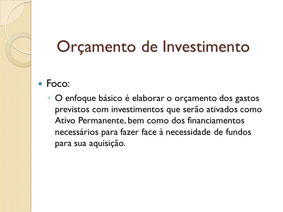 Orçamento de Investimento Foco: O enfoque básico é elaborar o orçamento dos gastos previstos com investimentos que serão ativados como Ativo Permanent