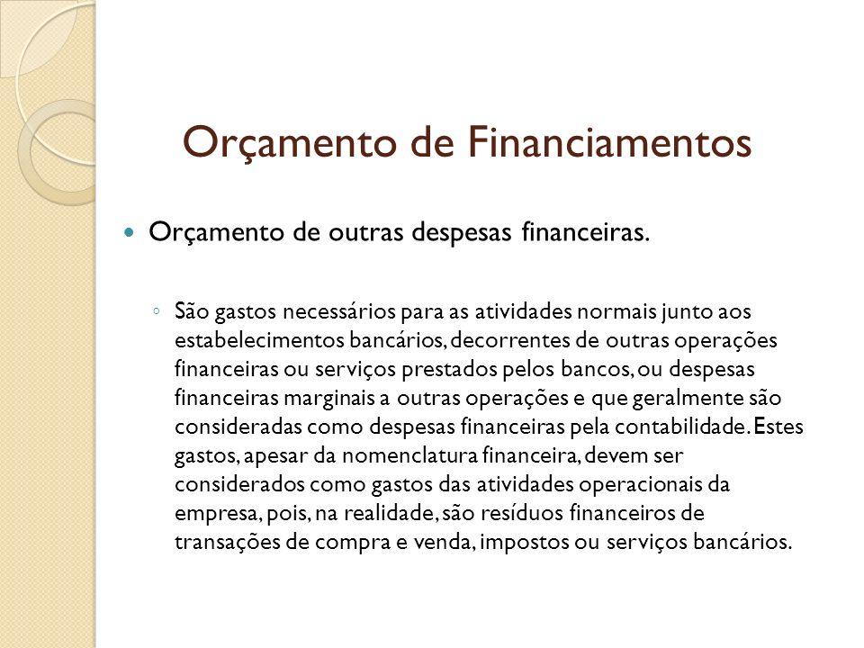 Orçamento de Financiamentos Orçamento de outras despesas financeiras. São gastos necessários para as atividades normais junto aos estabelecimentos ban
