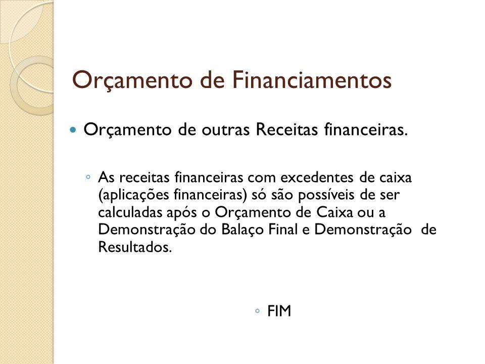 Orçamento de Financiamentos Orçamento de outras Receitas financeiras. As receitas financeiras com excedentes de caixa (aplicações financeiras) só são