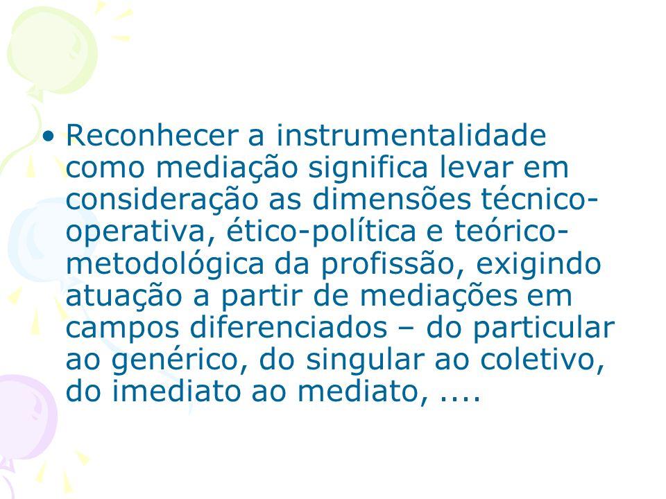 Reconhecer a instrumentalidade como mediação significa levar em consideração as dimensões técnico- operativa, ético-política e teórico- metodológica d
