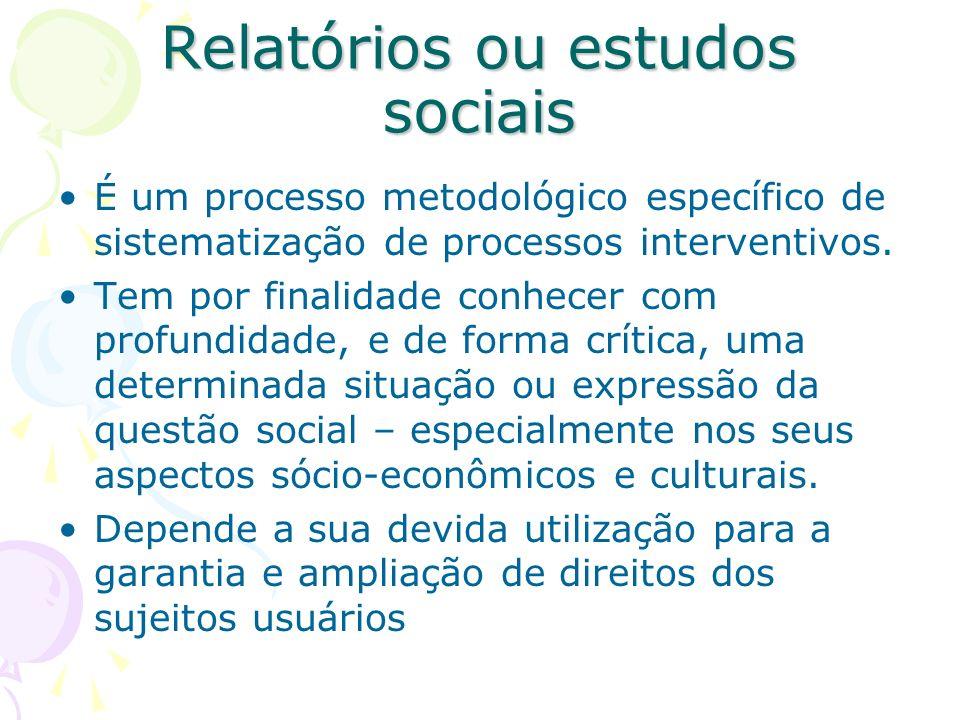 Relatórios ou estudos sociais É um processo metodológico específico de sistematização de processos interventivos. Tem por finalidade conhecer com prof