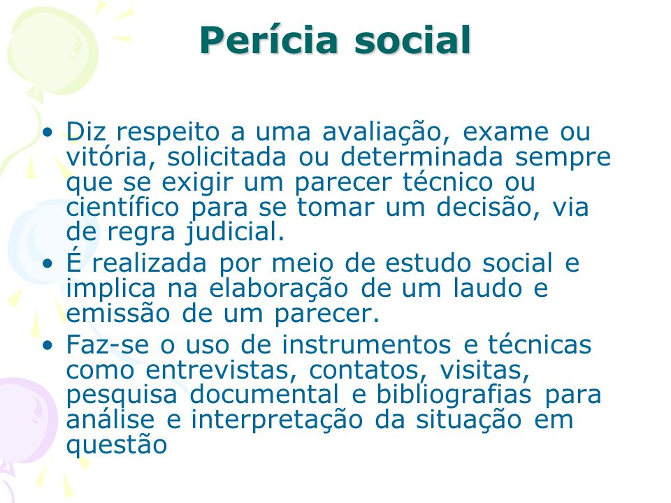 Perícia social Diz respeito a uma avaliação, exame ou vitória, solicitada ou determinada sempre que se exigir um parecer técnico ou científico para se