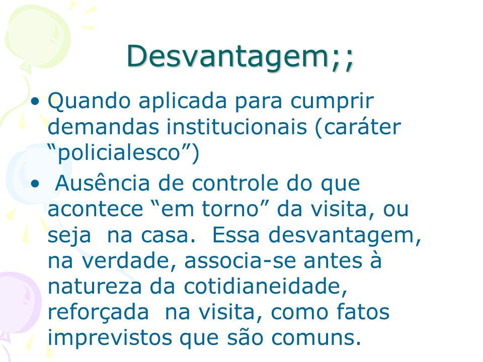 Desvantagem;; Quando aplicada para cumprir demandas institucionais (caráter policialesco) Ausência de controle do que acontece em torno da visita, ou