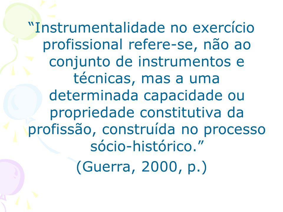 Instrumentalidade no exercício profissional refere-se, não ao conjunto de instrumentos e técnicas, mas a uma determinada capacidade ou propriedade con