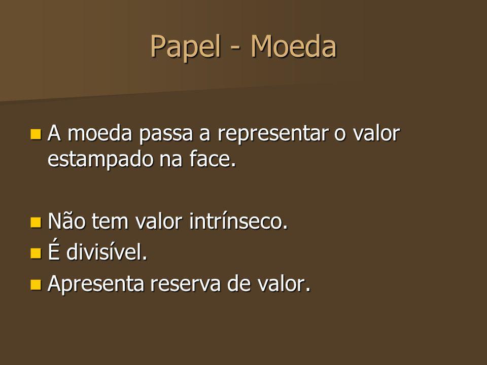 Papel - Moeda A moeda passa a representar o valor estampado na face. A moeda passa a representar o valor estampado na face. Não tem valor intrínseco.