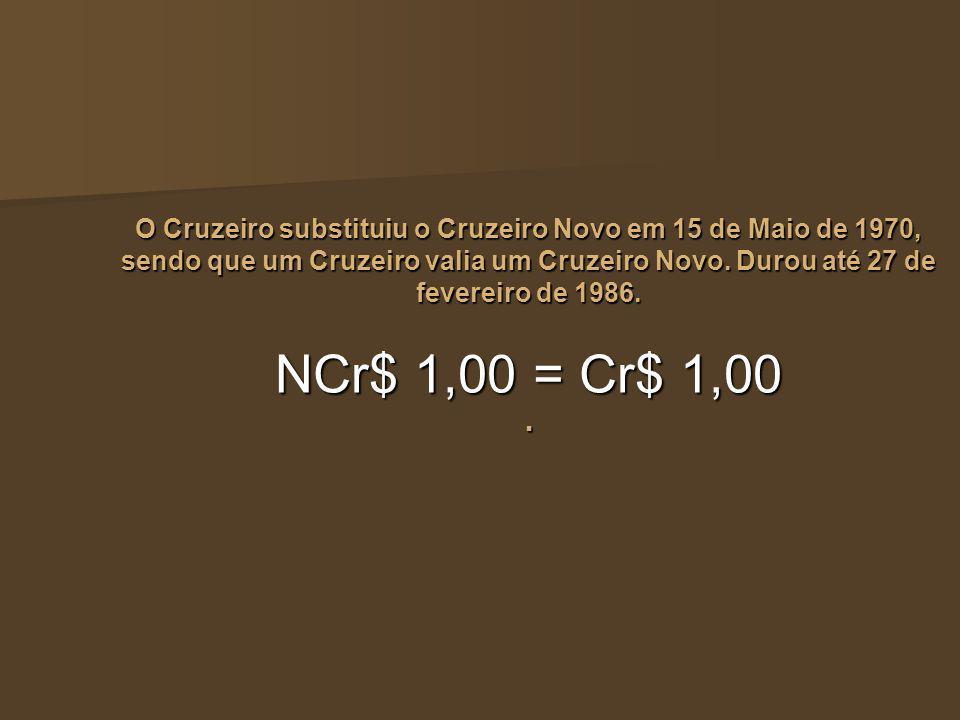 O Cruzeiro substituiu o Cruzeiro Novo em 15 de Maio de 1970, sendo que um Cruzeiro valia um Cruzeiro Novo. Durou até 27 de fevereiro de 1986. NCr$ 1,0