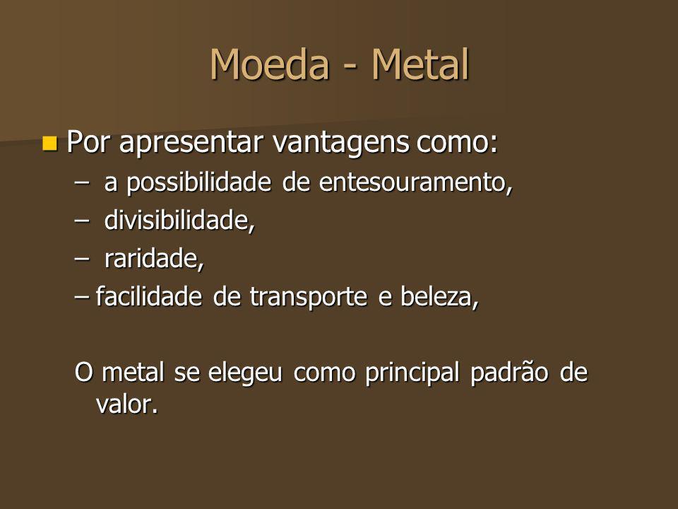 Moeda - Metal Por apresentar vantagens como: Por apresentar vantagens como: – a possibilidade de entesouramento, – divisibilidade, – raridade, –facili