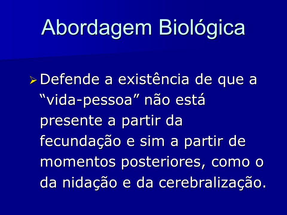 Abordagem Biológica Defende a existência de que a vida-pessoa não está presente a partir da fecundação e sim a partir de momentos posteriores, como o