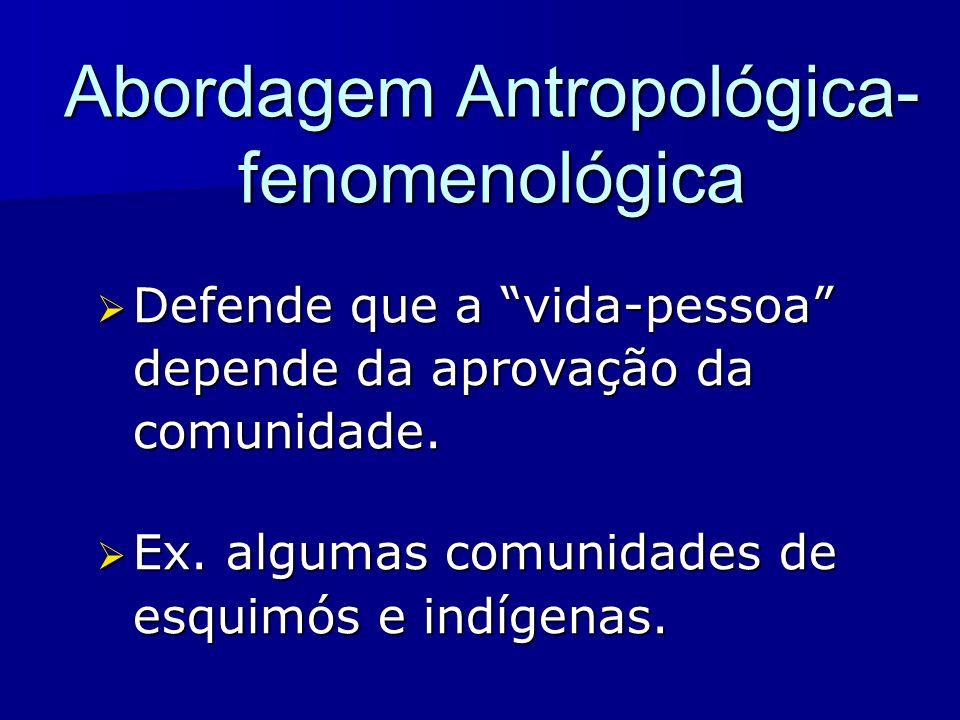 Abordagem Antropológica- fenomenológica Defende que a vida-pessoa depende da aprovação da comunidade. Defende que a vida-pessoa depende da aprovação d