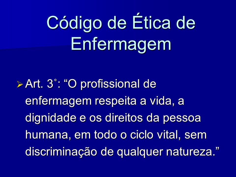 Código de Ética de Enfermagem Art. 3˚: O profissional de enfermagem respeita a vida, a dignidade e os direitos da pessoa humana, em todo o ciclo vital