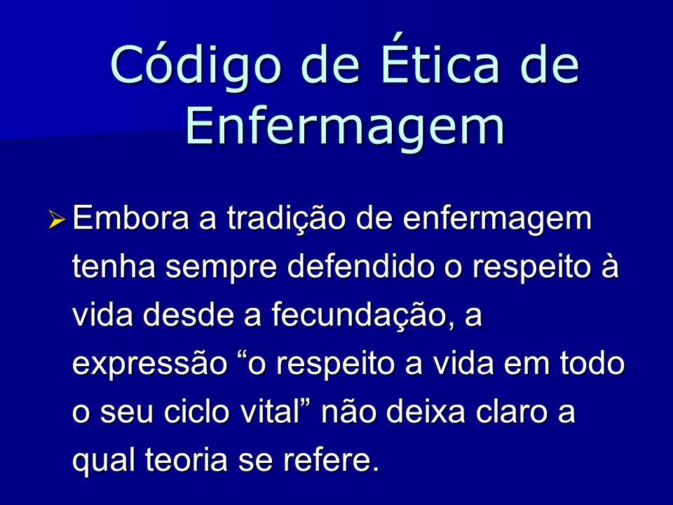 Código de Ética de Enfermagem Embora a tradição de enfermagem tenha sempre defendido o respeito à vida desde a fecundação, a expressão o respeito a vi