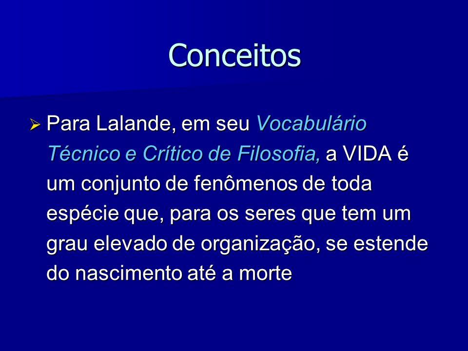 Conceitos Para Lalande, em seu Vocabulário Técnico e Crítico de Filosofia, a VIDA é um conjunto de fenômenos de toda espécie que, para os seres que te