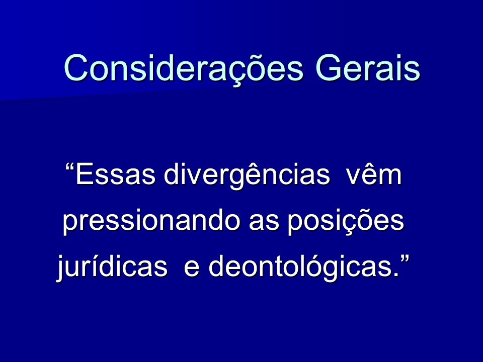 Considerações Gerais Essas divergências vêm pressionando as posições jurídicas e deontológicas.