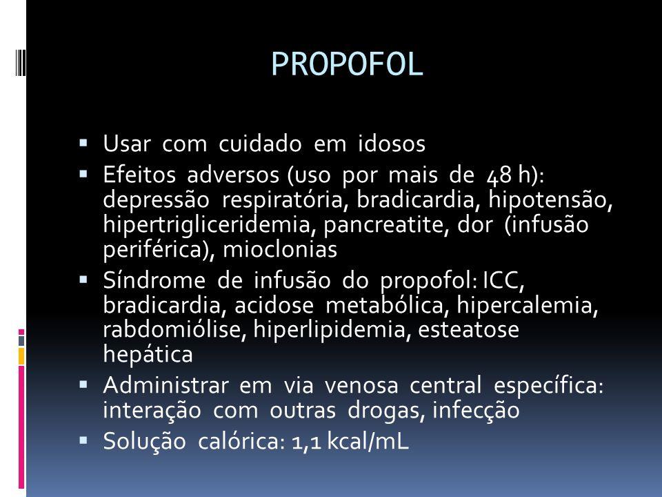PROPOFOL Usar com cuidado em idosos Efeitos adversos (uso por mais de 48 h): depressão respiratória, bradicardia, hipotensão, hipertrigliceridemia, pa